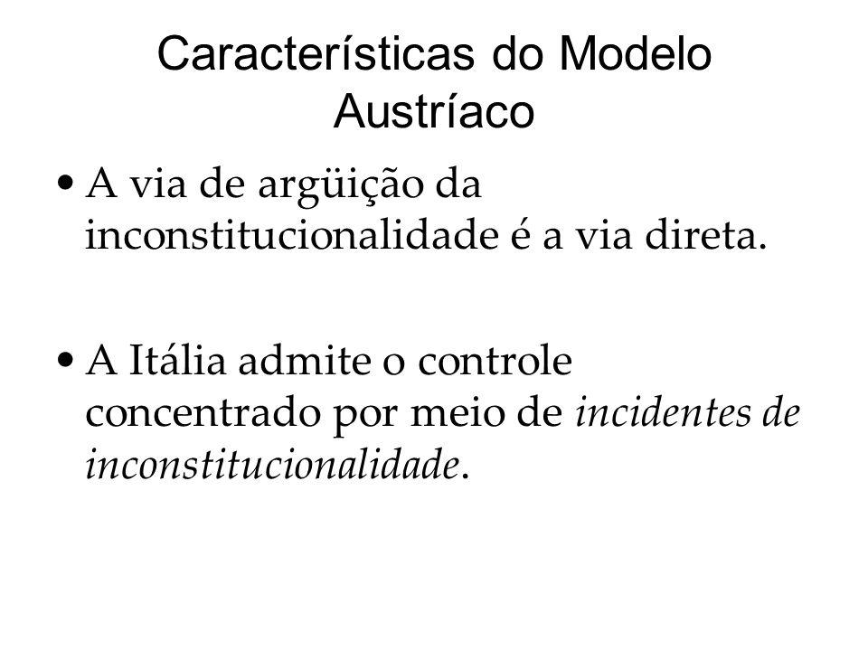 Características do Modelo Austríaco A via de argüição da inconstitucionalidade é a via direta. A Itália admite o controle concentrado por meio de inci