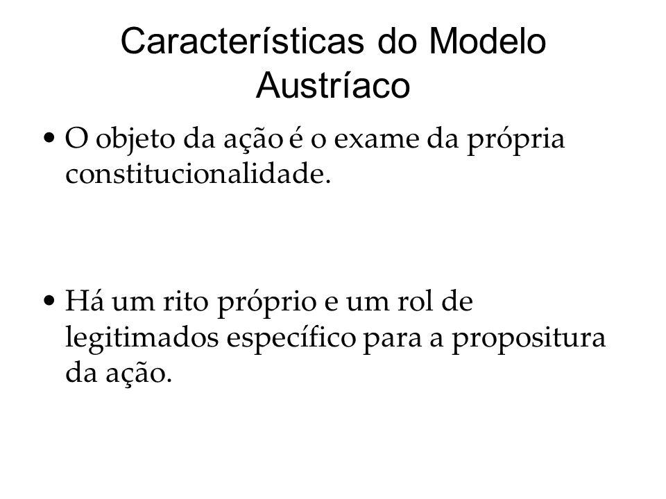 Características do Modelo Austríaco O objeto da ação é o exame da própria constitucionalidade. Há um rito próprio e um rol de legitimados específico p