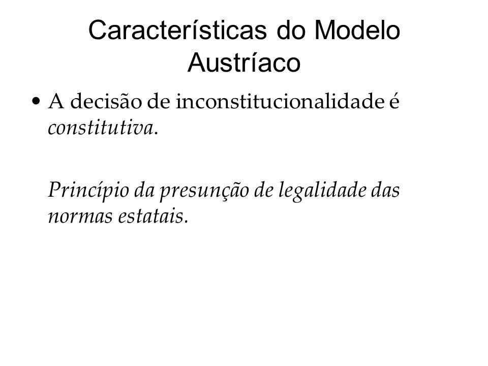 Características do Modelo Austríaco A decisão de inconstitucionalidade é constitutiva. Princípio da presunção de legalidade das normas estatais.