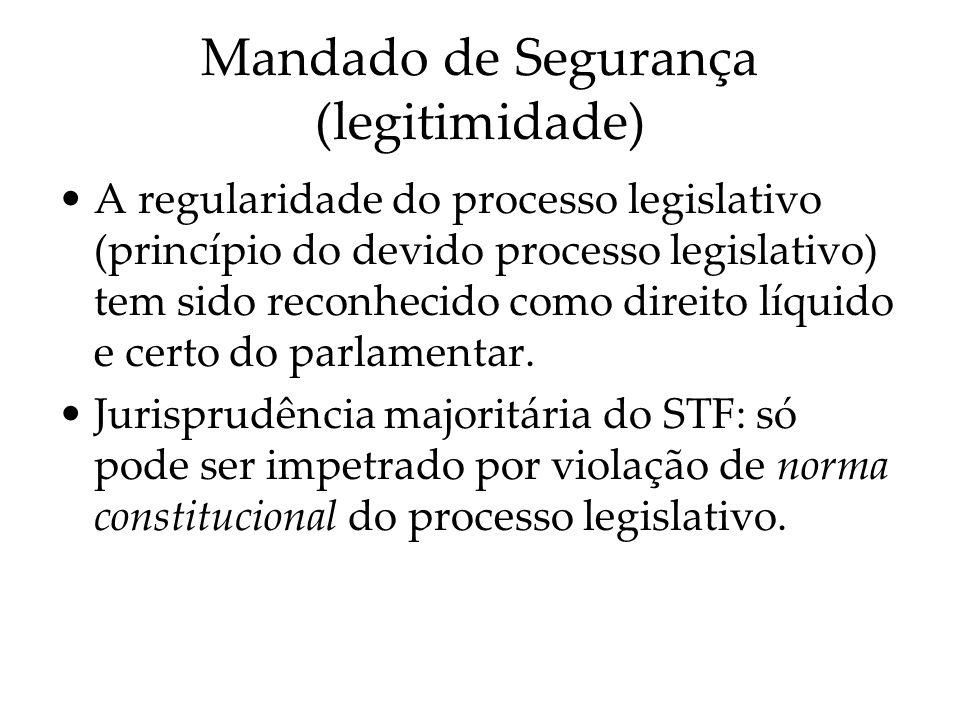 Mandado de Segurança (legitimidade) A regularidade do processo legislativo (princípio do devido processo legislativo) tem sido reconhecido como direit