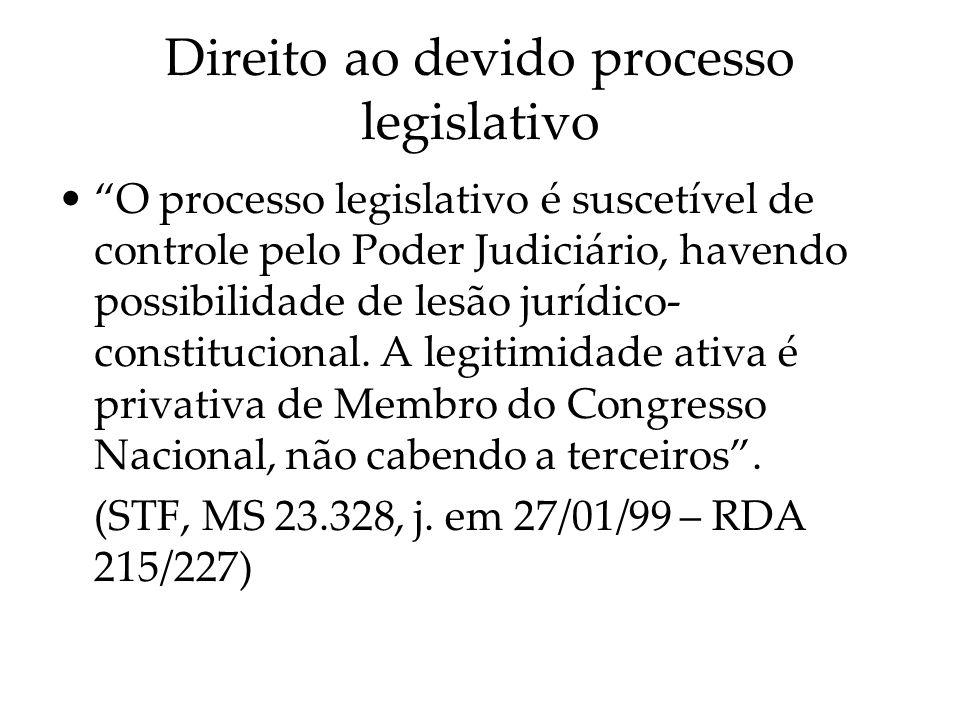 Direito ao devido processo legislativo O processo legislativo é suscetível de controle pelo Poder Judiciário, havendo possibilidade de lesão jurídico-