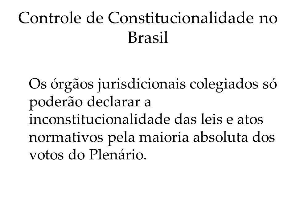 Controle de Constitucionalidade no Brasil Os órgãos jurisdicionais colegiados só poderão declarar a inconstitucionalidade das leis e atos normativos p