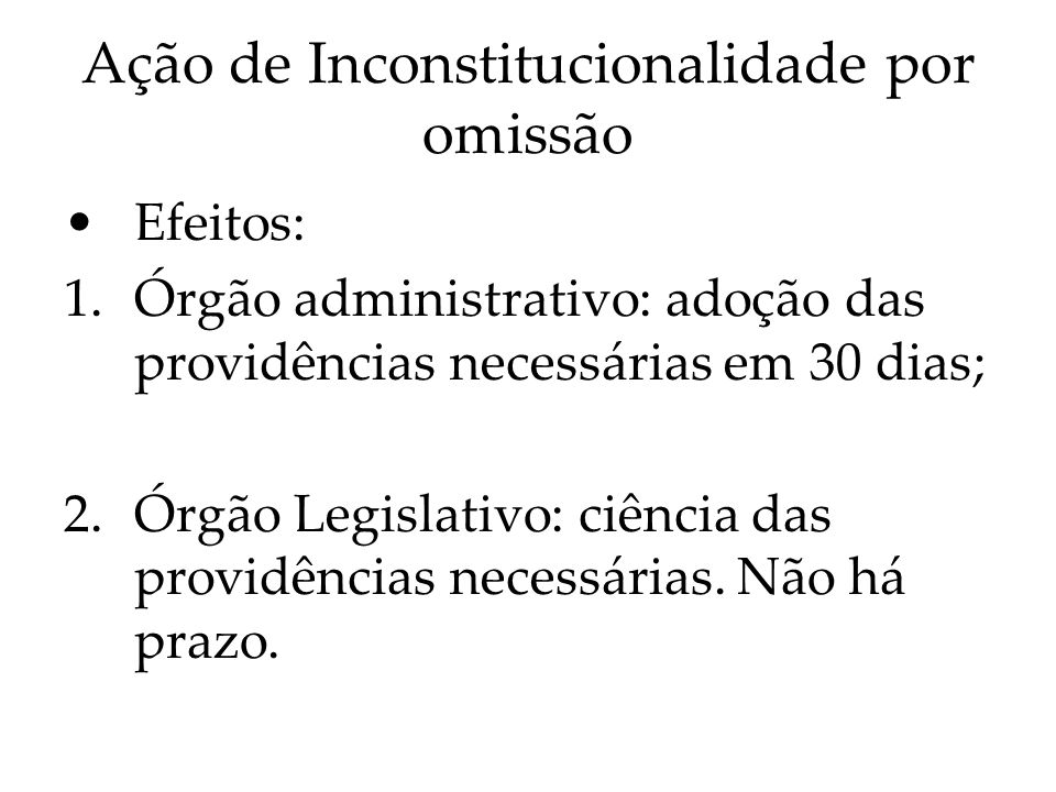 Ação de Inconstitucionalidade por omissão Efeitos: 1.Órgão administrativo: adoção das providências necessárias em 30 dias; 2.Órgão Legislativo: ciênci