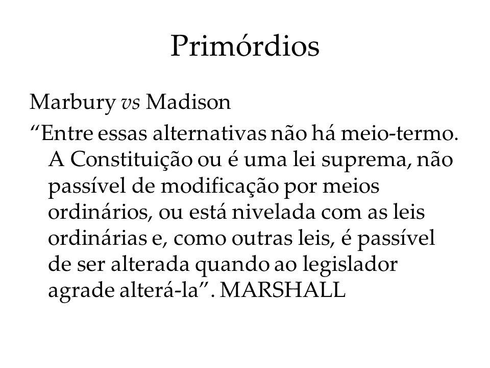 Primórdios Marbury vs Madison Se a primeira parte da alternativa for verdadeira, então as Constituições escritas são tentativas absurdas, de parte do povo, de limitar um poder que é, de sua própria natureza, ilimitável.