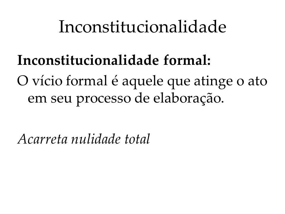 Inconstitucionalidade Inconstitucionalidade formal: O vício formal é aquele que atinge o ato em seu processo de elaboração. Acarreta nulidade total