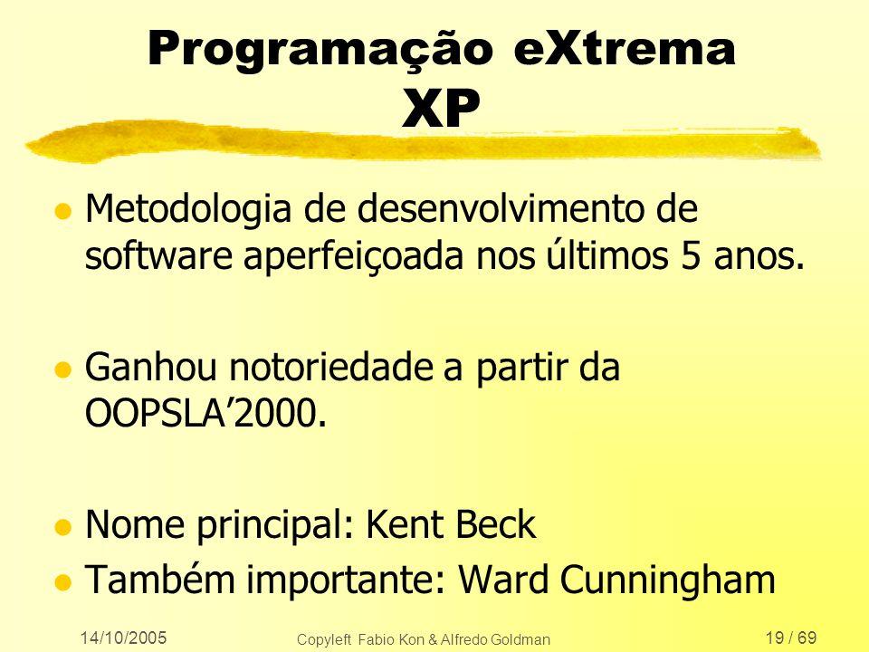 14/10/2005 Copyleft Fabio Kon & Alfredo Goldman 19 / 69 Programação eXtrema XP l Metodologia de desenvolvimento de software aperfeiçoada nos últimos 5