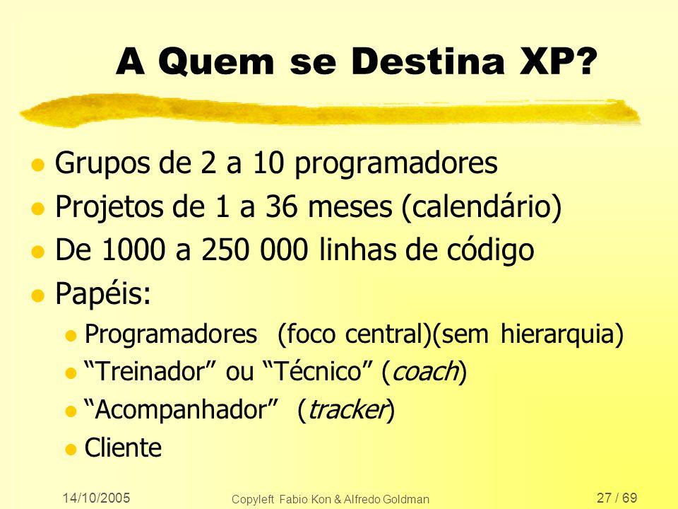 14/10/2005 Copyleft Fabio Kon & Alfredo Goldman 27 / 69 A Quem se Destina XP? l Grupos de 2 a 10 programadores l Projetos de 1 a 36 meses (calendário)
