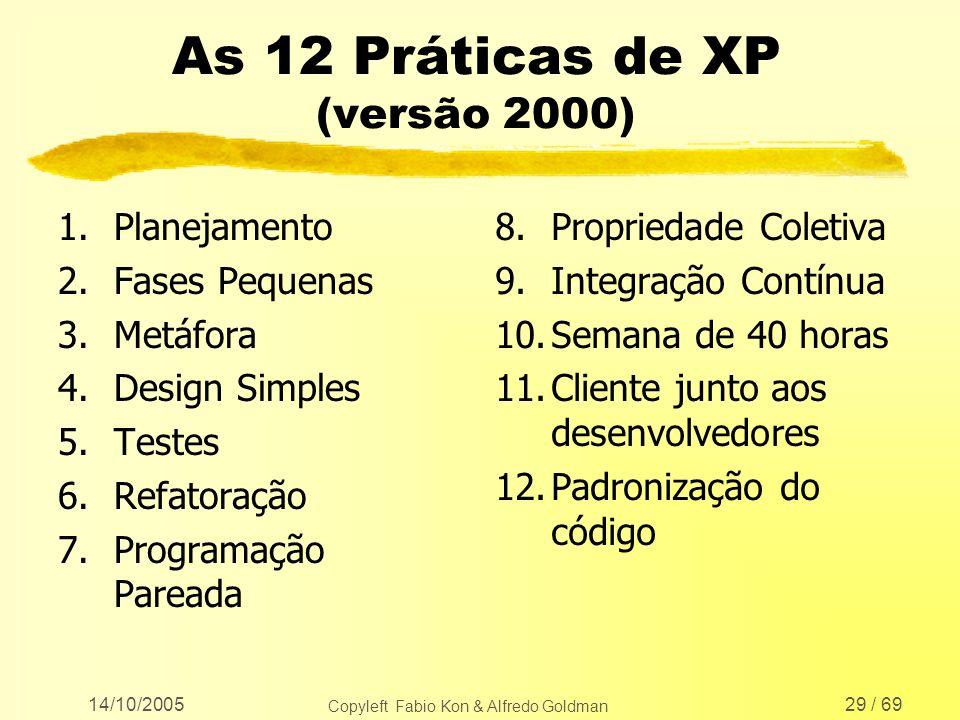 14/10/2005 Copyleft Fabio Kon & Alfredo Goldman 29 / 69 As 12 Práticas de XP (versão 2000) 1.Planejamento 2.Fases Pequenas 3.Metáfora 4.Design Simples