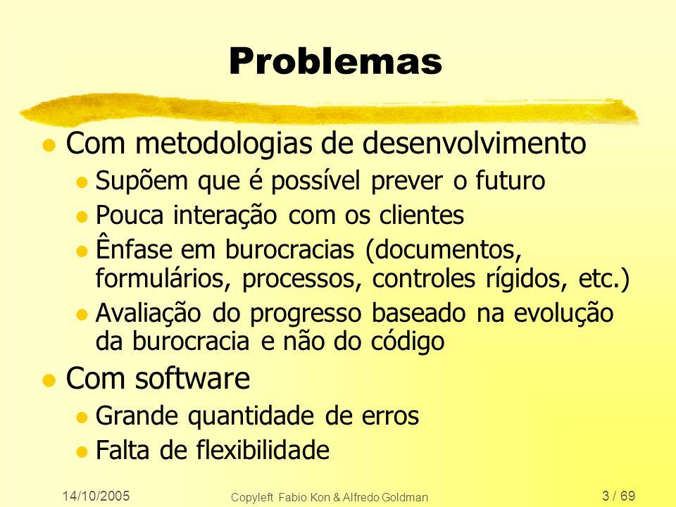 14/10/2005 Copyleft Fabio Kon & Alfredo Goldman 3 / 69 Problemas l Com metodologias de desenvolvimento l Supõem que é possível prever o futuro l Pouca