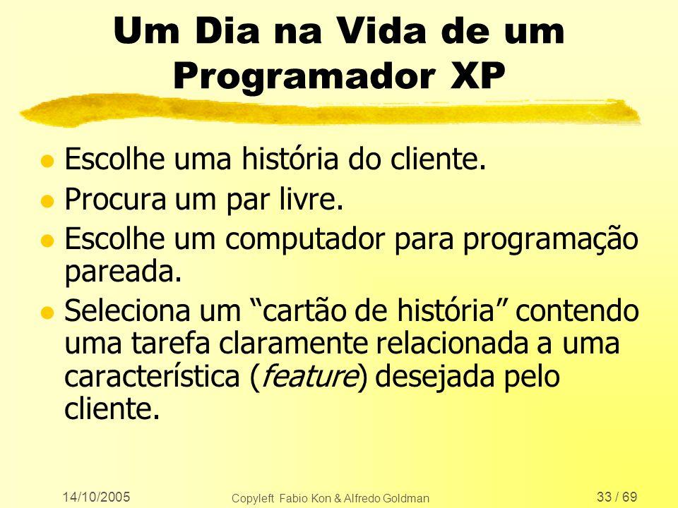 14/10/2005 Copyleft Fabio Kon & Alfredo Goldman 33 / 69 Um Dia na Vida de um Programador XP l Escolhe uma história do cliente. l Procura um par livre.