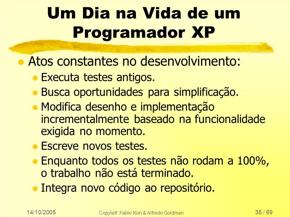 14/10/2005 Copyleft Fabio Kon & Alfredo Goldman 35 / 69 Um Dia na Vida de um Programador XP l Atos constantes no desenvolvimento: l Executa testes ant