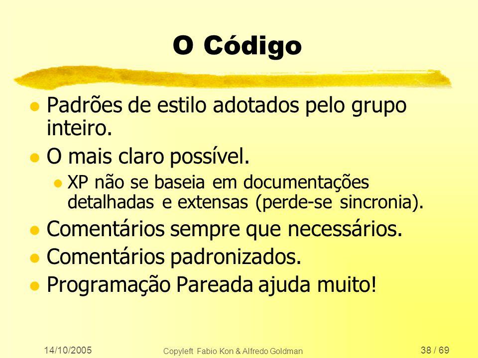 14/10/2005 Copyleft Fabio Kon & Alfredo Goldman 38 / 69 O Código l Padrões de estilo adotados pelo grupo inteiro. l O mais claro possível. l XP não se