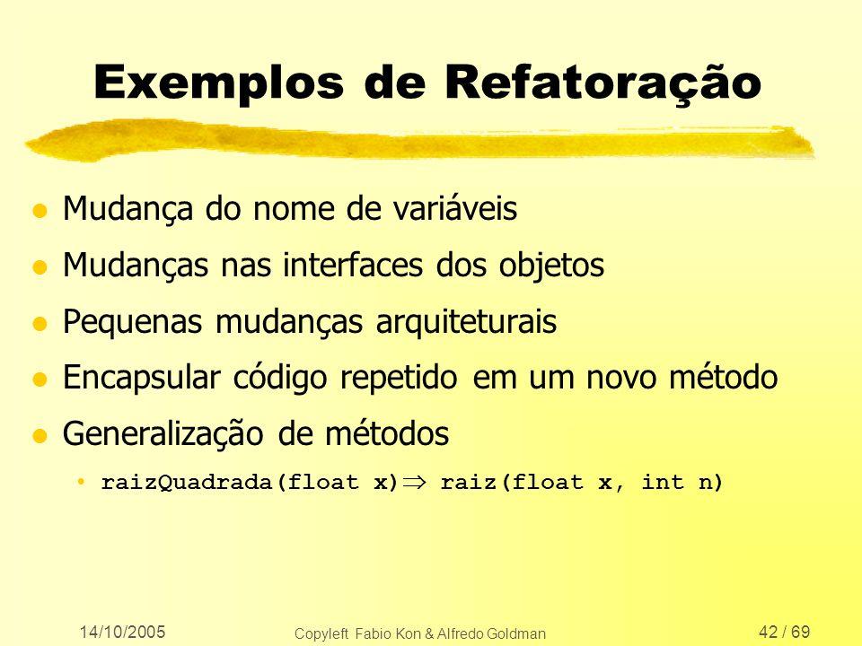 14/10/2005 Copyleft Fabio Kon & Alfredo Goldman 42 / 69 Exemplos de Refatoração l Mudança do nome de variáveis l Mudanças nas interfaces dos objetos l