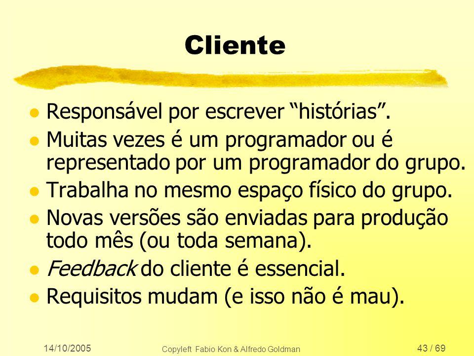 14/10/2005 Copyleft Fabio Kon & Alfredo Goldman 43 / 69 Cliente l Responsável por escrever histórias. l Muitas vezes é um programador ou é representad