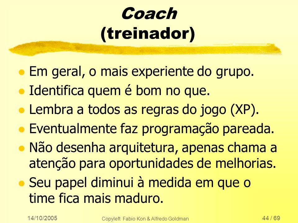 14/10/2005 Copyleft Fabio Kon & Alfredo Goldman 44 / 69 Coach (treinador) l Em geral, o mais experiente do grupo. l Identifica quem é bom no que. l Le