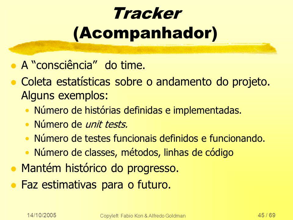 14/10/2005 Copyleft Fabio Kon & Alfredo Goldman 45 / 69 Tracker (Acompanhador) l A consciência do time. l Coleta estatísticas sobre o andamento do pro