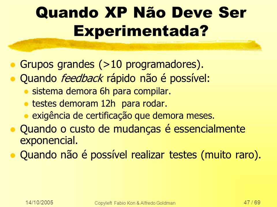 14/10/2005 Copyleft Fabio Kon & Alfredo Goldman 47 / 69 Quando XP Não Deve Ser Experimentada? l Grupos grandes (>10 programadores). l Quando feedback