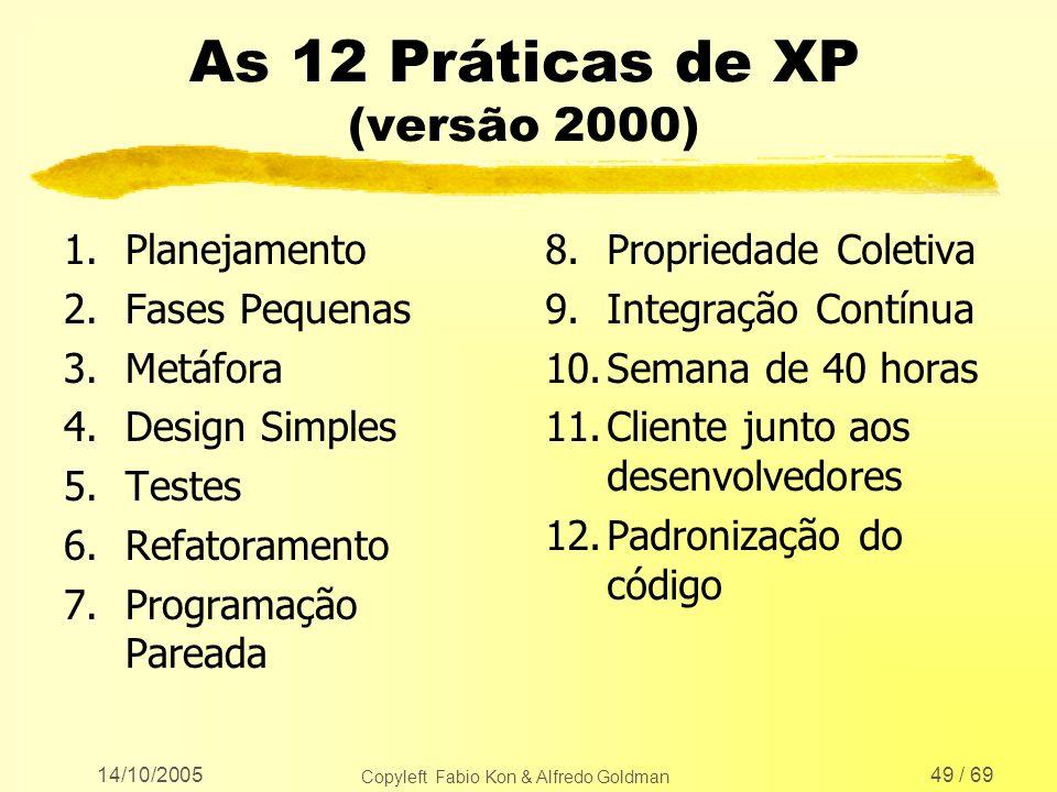 14/10/2005 Copyleft Fabio Kon & Alfredo Goldman 49 / 69 As 12 Práticas de XP (versão 2000) 1.Planejamento 2.Fases Pequenas 3.Metáfora 4.Design Simples