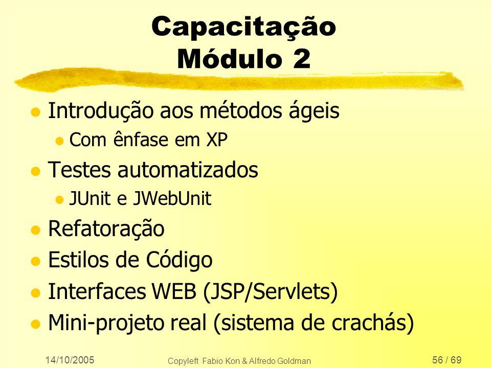 14/10/2005 Copyleft Fabio Kon & Alfredo Goldman 56 / 69 Capacitação Módulo 2 l Introdução aos métodos ágeis l Com ênfase em XP l Testes automatizados