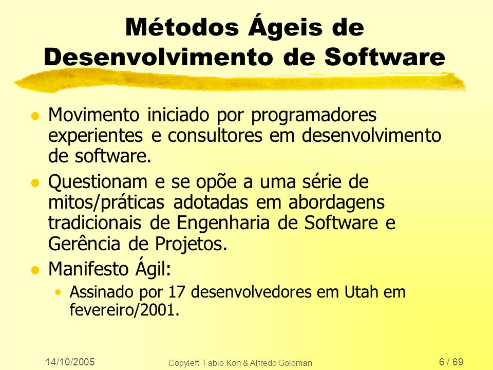 14/10/2005 Copyleft Fabio Kon & Alfredo Goldman 67 / 69 Maiores Informações www.agilealliance.org www.ime.usp.br/~xp www.xispe.com.br www.extremeprogramming.org www.ime.usp.br/~kon/MAC5715