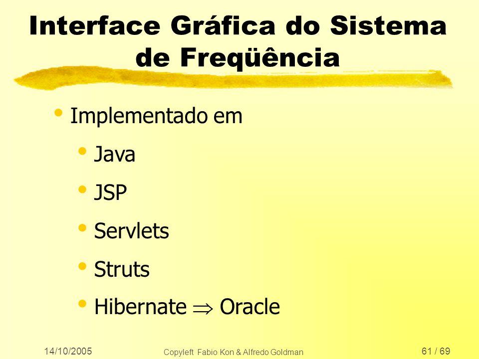 14/10/2005 Copyleft Fabio Kon & Alfredo Goldman 61 / 69 Interface Gráfica do Sistema de Freqüência Implementado em Java JSP Servlets Struts Hibernate