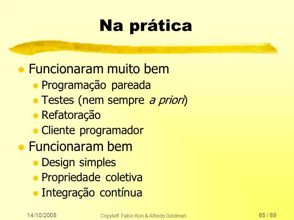 14/10/2005 Copyleft Fabio Kon & Alfredo Goldman 65 / 69 Na prática l Funcionaram muito bem l Programação pareada l Testes (nem sempre a priori) l Refa