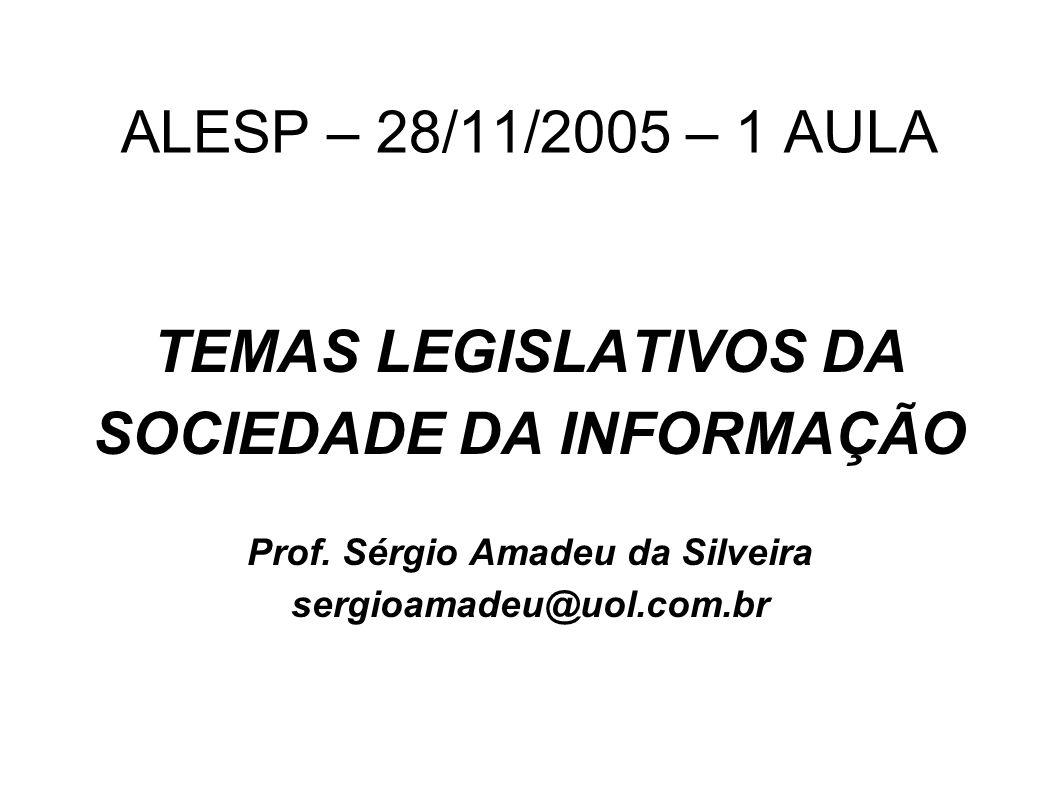 ALESP – 28/11/2005 – 1 AULA TEMAS LEGISLATIVOS DA SOCIEDADE DA INFORMAÇÃO Prof. Sérgio Amadeu da Silveira sergioamadeu@uol.com.br