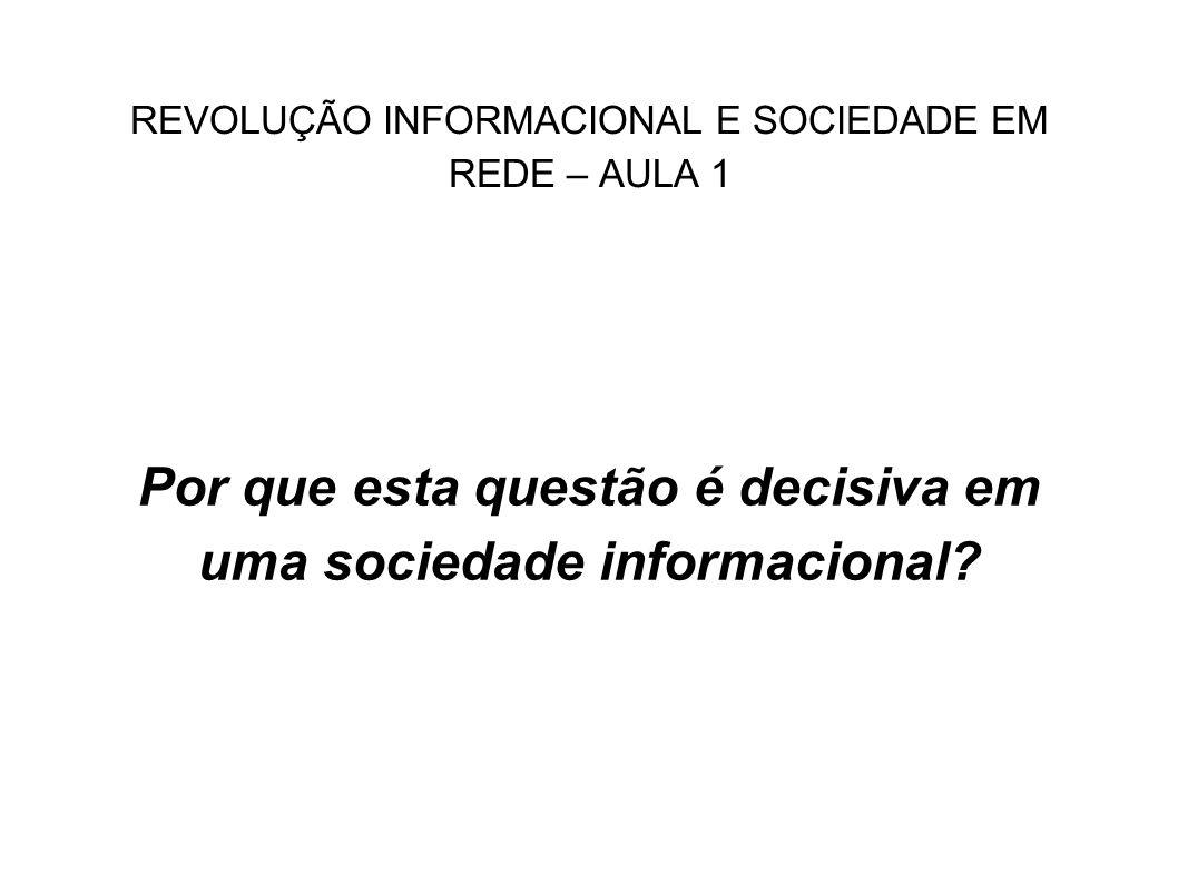 REVOLUÇÃO INFORMACIONAL E SOCIEDADE EM REDE – AULA 1 Por que esta questão é decisiva em uma sociedade informacional?