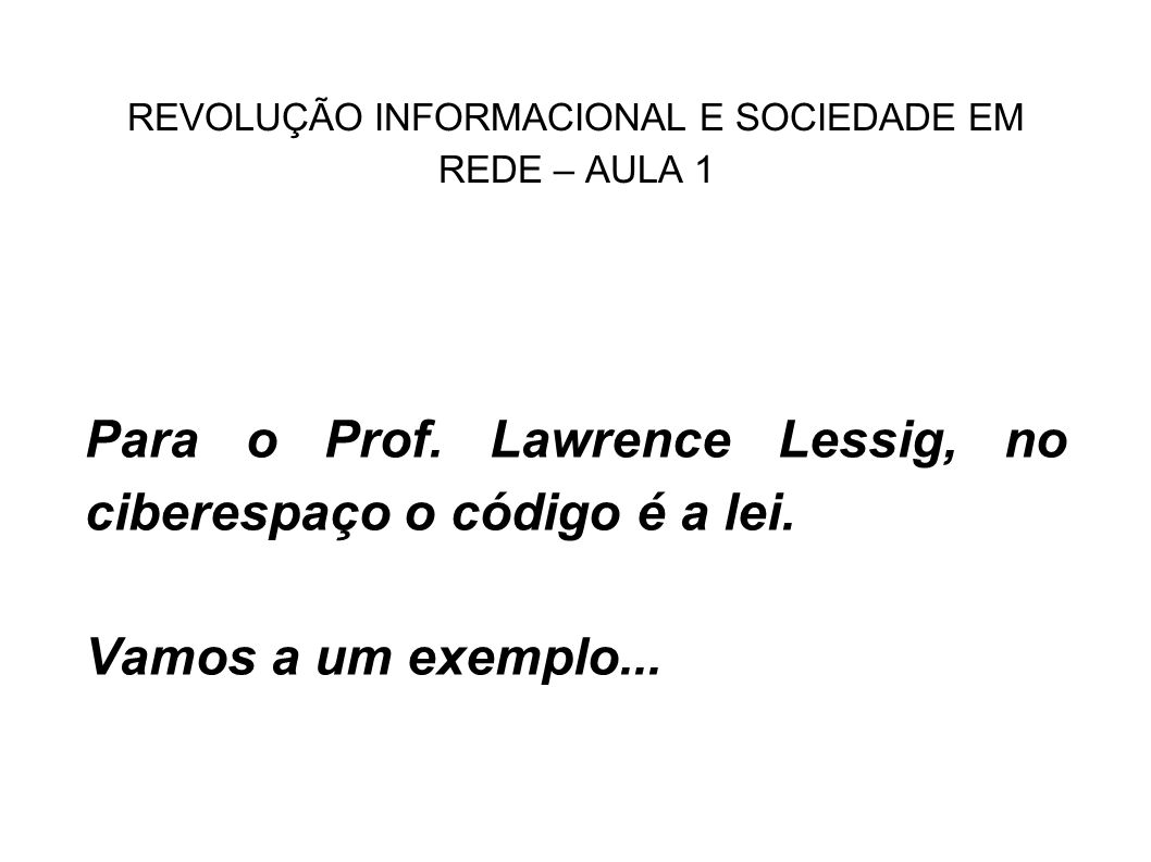 REVOLUÇÃO INFORMACIONAL E SOCIEDADE EM REDE – AULA 1 Para o Prof. Lawrence Lessig, no ciberespaço o código é a lei. Vamos a um exemplo...