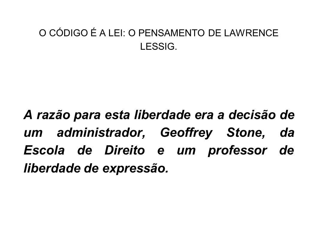 O CÓDIGO É A LEI: O PENSAMENTO DE LAWRENCE LESSIG. A razão para esta liberdade era a decisão de um administrador, Geoffrey Stone, da Escola de Direito