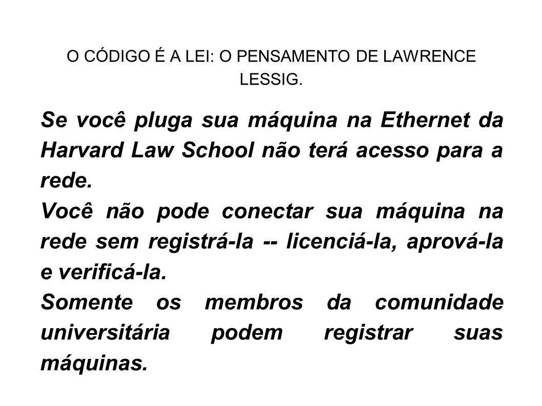 O CÓDIGO É A LEI: O PENSAMENTO DE LAWRENCE LESSIG. Se você pluga sua máquina na Ethernet da Harvard Law School não terá acesso para a rede. Você não p