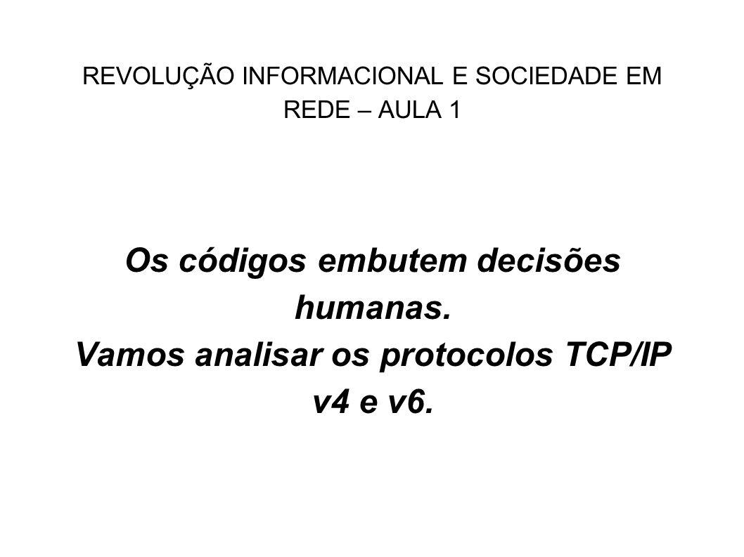 REVOLUÇÃO INFORMACIONAL E SOCIEDADE EM REDE – AULA 1 Os códigos embutem decisões humanas. Vamos analisar os protocolos TCP/IP v4 e v6.