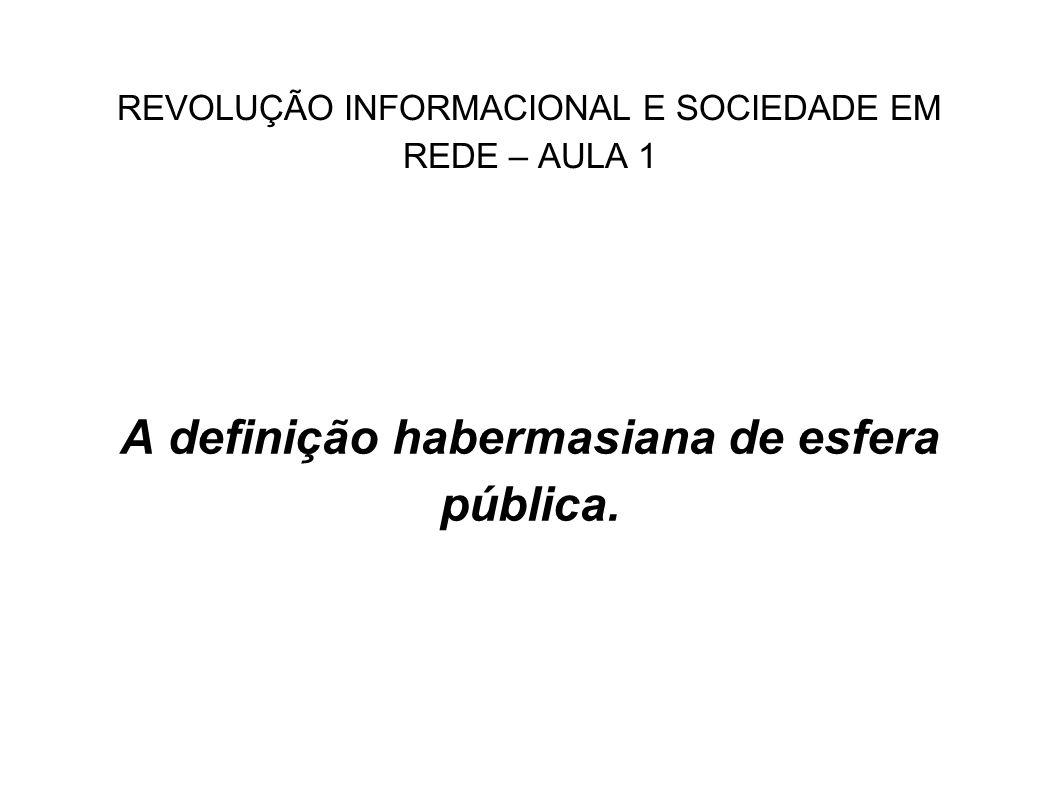 REVOLUÇÃO INFORMACIONAL E SOCIEDADE EM REDE – AULA 1 A definição habermasiana de esfera pública.