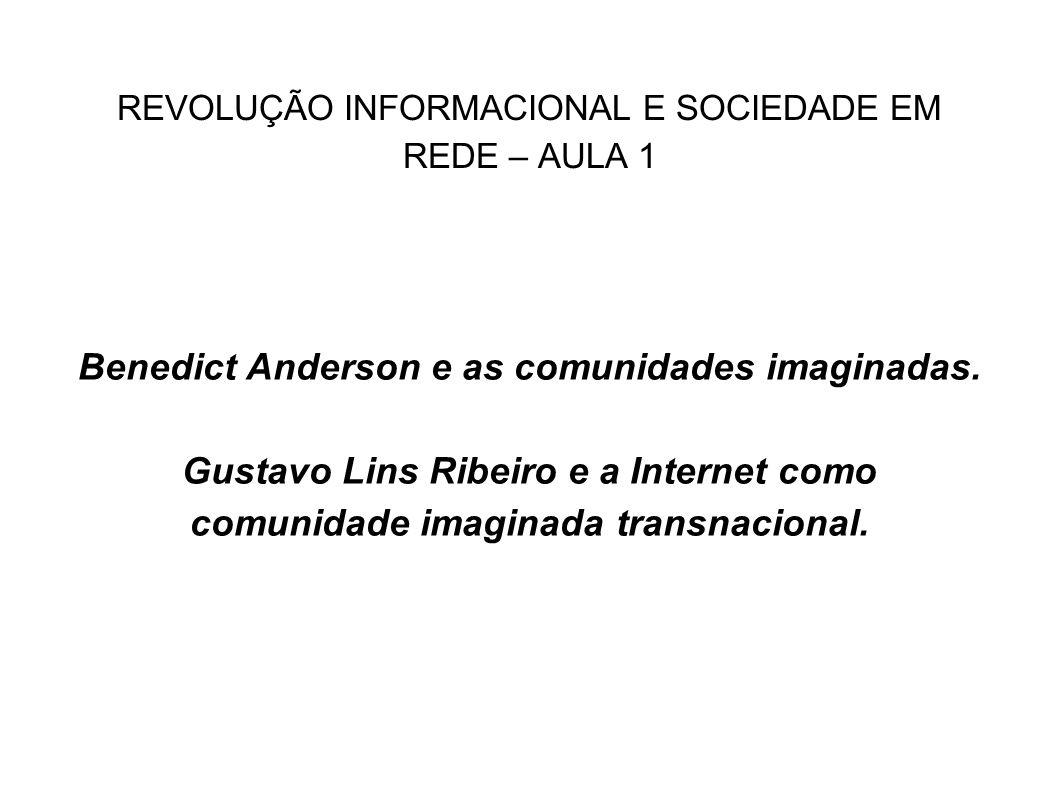 REVOLUÇÃO INFORMACIONAL E SOCIEDADE EM REDE – AULA 1 Benedict Anderson e as comunidades imaginadas. Gustavo Lins Ribeiro e a Internet como comunidade