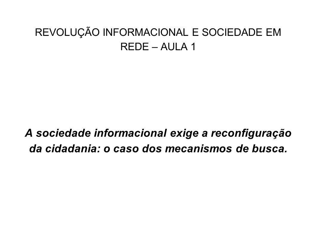 REVOLUÇÃO INFORMACIONAL E SOCIEDADE EM REDE – AULA 1 A sociedade informacional exige a reconfiguração da cidadania: o caso dos mecanismos de busca.