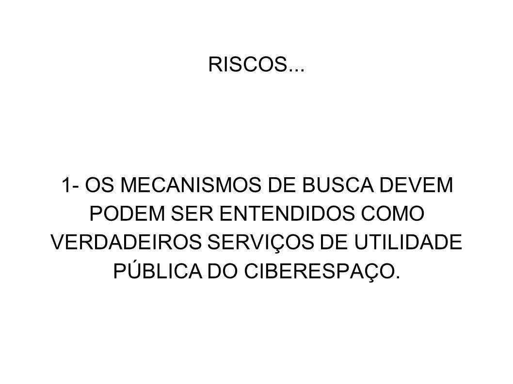 RISCOS... 1- OS MECANISMOS DE BUSCA DEVEM PODEM SER ENTENDIDOS COMO VERDADEIROS SERVIÇOS DE UTILIDADE PÚBLICA DO CIBERESPAÇO.