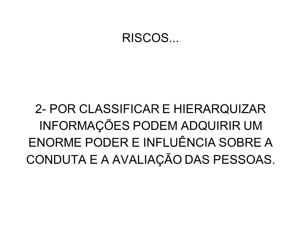 RISCOS... 2- POR CLASSIFICAR E HIERARQUIZAR INFORMAÇÕES PODEM ADQUIRIR UM ENORME PODER E INFLUÊNCIA SOBRE A CONDUTA E A AVALIAÇÃO DAS PESSOAS.