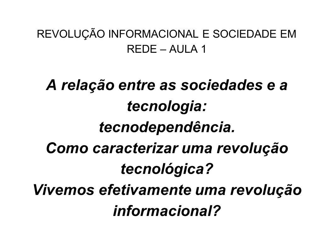 REVOLUÇÃO INFORMACIONAL E SOCIEDADE EM REDE – AULA 1 A relação entre as sociedades e a tecnologia: tecnodependência. Como caracterizar uma revolução t