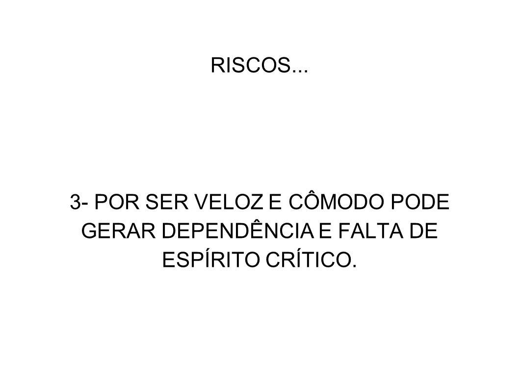 RISCOS... 3- POR SER VELOZ E CÔMODO PODE GERAR DEPENDÊNCIA E FALTA DE ESPÍRITO CRÍTICO.