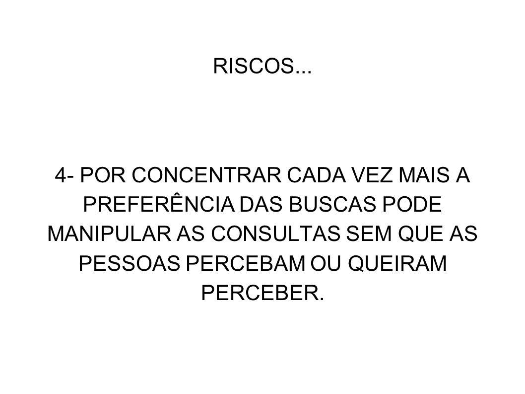 RISCOS... 4- POR CONCENTRAR CADA VEZ MAIS A PREFERÊNCIA DAS BUSCAS PODE MANIPULAR AS CONSULTAS SEM QUE AS PESSOAS PERCEBAM OU QUEIRAM PERCEBER.
