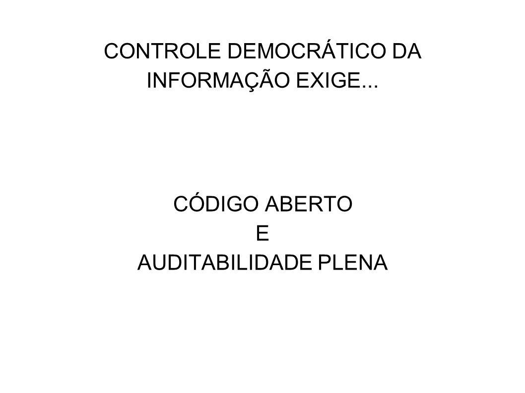 CONTROLE DEMOCRÁTICO DA INFORMAÇÃO EXIGE... CÓDIGO ABERTO E AUDITABILIDADE PLENA