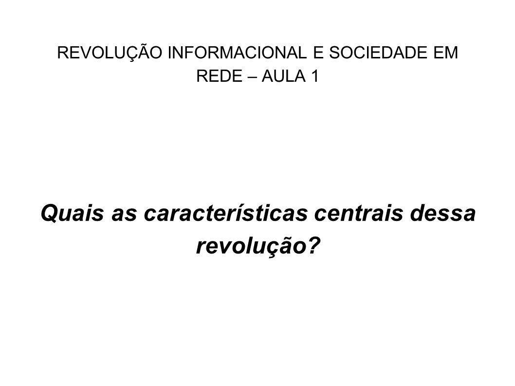 REVOLUÇÃO INFORMACIONAL E SOCIEDADE EM REDE – AULA 1 Quais as características centrais dessa revolução?