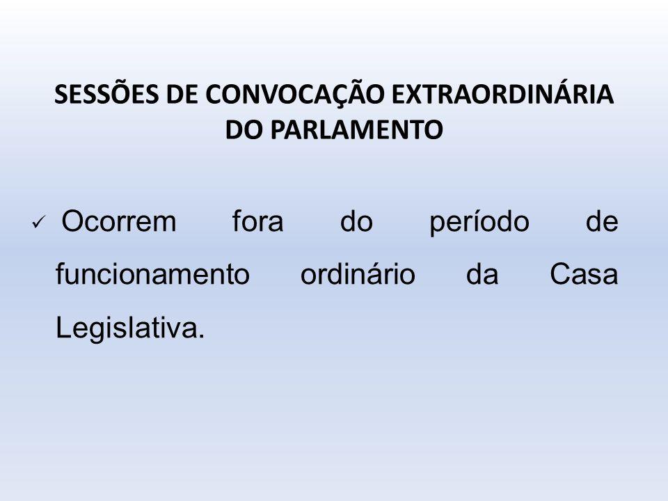 SESSÕES DE CONVOCAÇÃO EXTRAORDINÁRIA DO PARLAMENTO Ocorrem fora do período de funcionamento ordinário da Casa Legislativa.