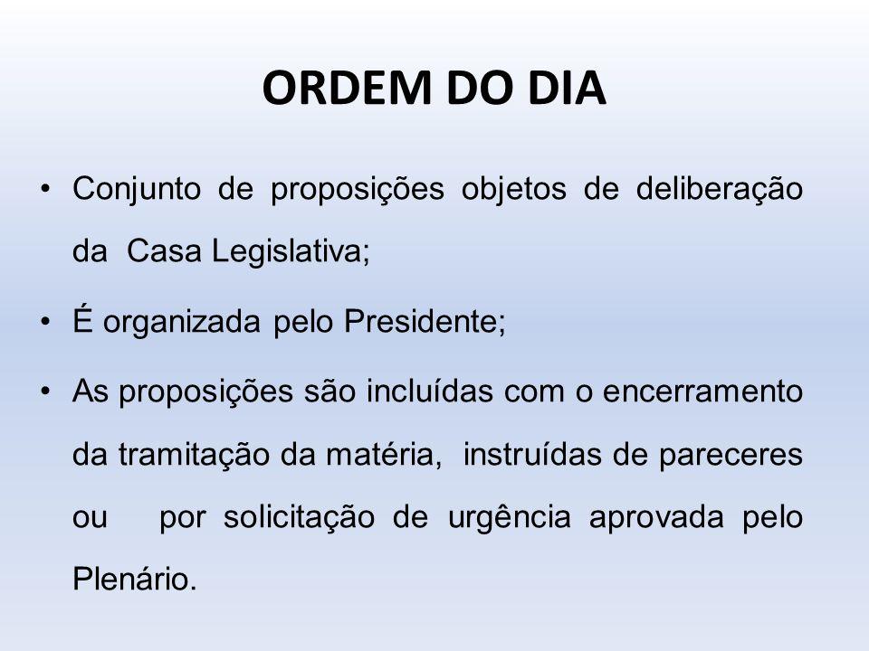 ORDEM DO DIA Conjunto de proposições objetos de deliberação da Casa Legislativa; É organizada pelo Presidente; As proposições são incluídas com o ence