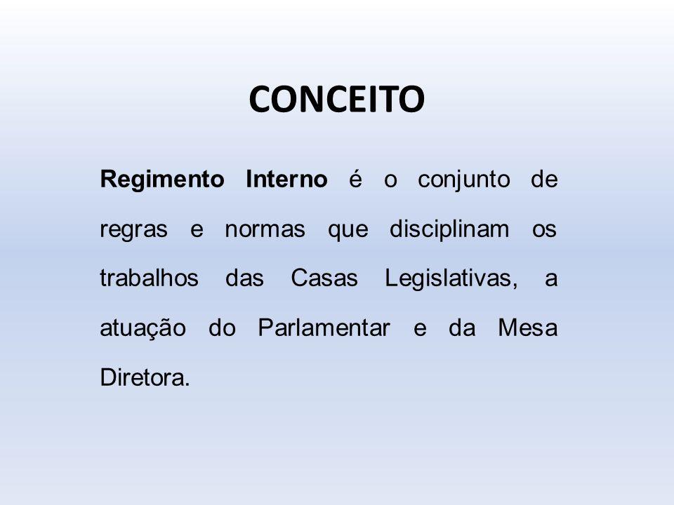 CONCEITO Regimento Interno é o conjunto de regras e normas que disciplinam os trabalhos das Casas Legislativas, a atuação do Parlamentar e da Mesa Dir