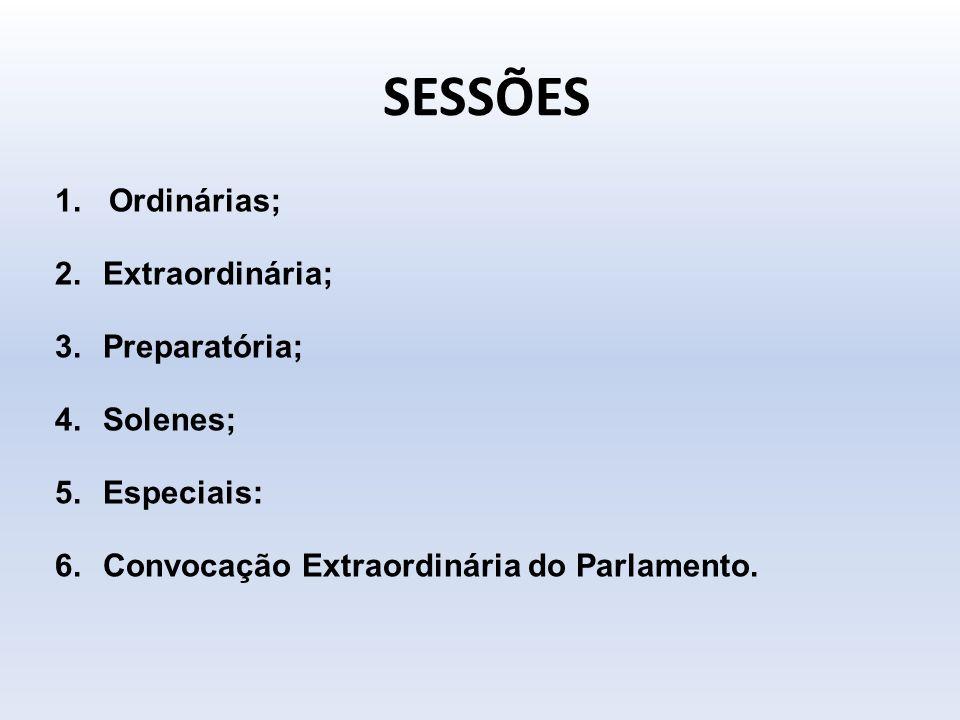 SESSÕES 1.Ordinárias; 2.Extraordinária; 3.Preparatória; 4.Solenes; 5.Especiais: 6.Convocação Extraordinária do Parlamento.