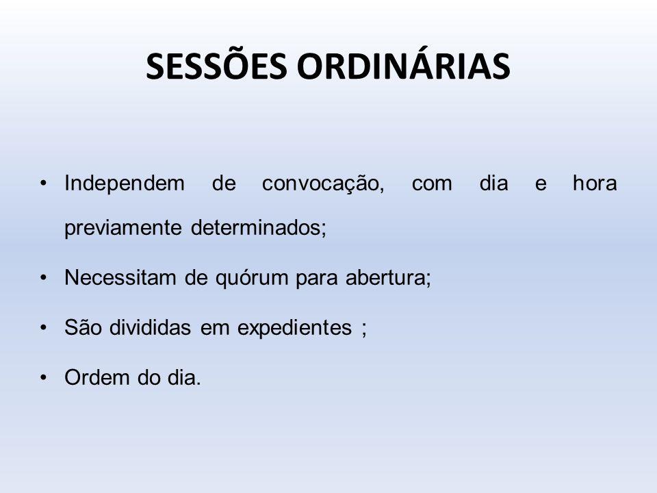 SESSÕES ORDINÁRIAS Independem de convocação, com dia e hora previamente determinados; Necessitam de quórum para abertura; São divididas em expedientes