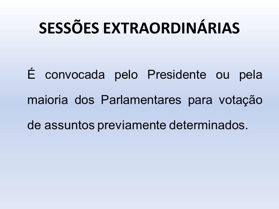 SESSÕES EXTRAORDINÁRIAS É convocada pelo Presidente ou pela maioria dos Parlamentares para votação de assuntos previamente determinados.