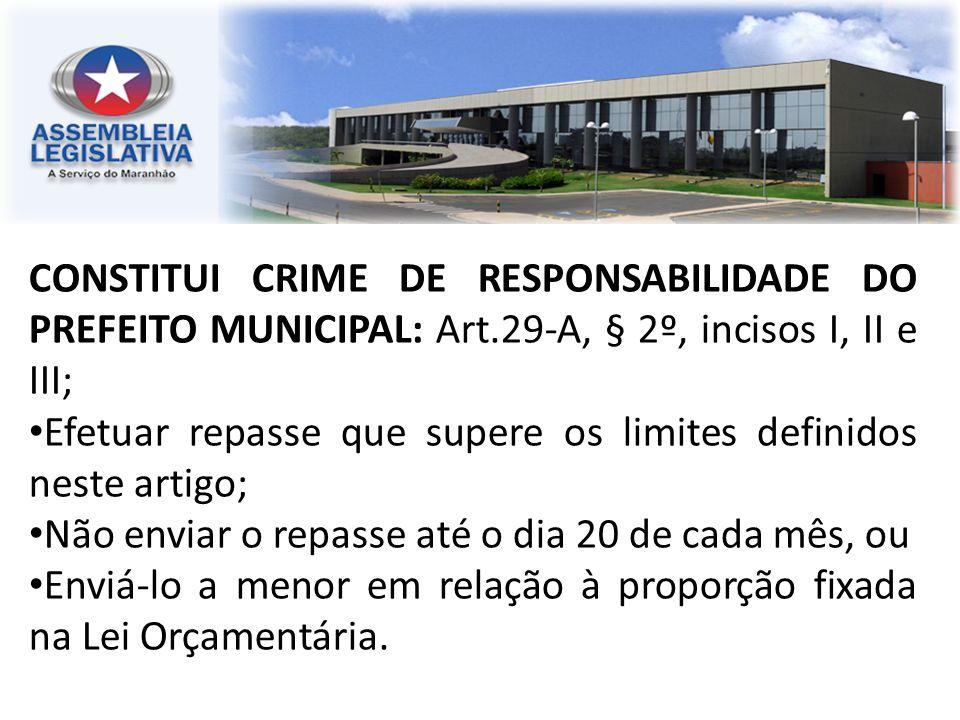 CONSTITUI CRIME DE RESPONSABILIDADE DO PREFEITO MUNICIPAL: Art.29-A, § 2º, incisos I, II e III; Efetuar repasse que supere os limites definidos neste