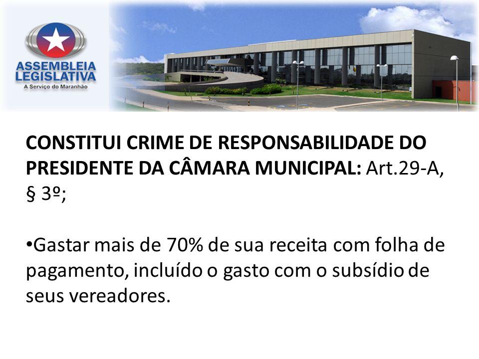 CONSTITUI CRIME DE RESPONSABILIDADE DO PRESIDENTE DA CÂMARA MUNICIPAL: Art.29-A, § 3º; Gastar mais de 70% de sua receita com folha de pagamento, inclu